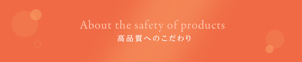About the safety of products 安全性へのこだわり