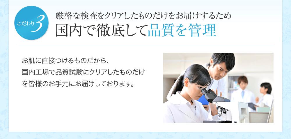 厳格な検査をクリアしたものだけをお届けするため国内で徹底して品質を管理 お肌に直接つけるものだから、国内工場で品質試験にクリアしたものだけを皆様のお手元にお届けしております。