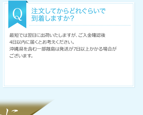 問:注文してからどれぐらいで到着しますか?答:最短では翌日に出荷いたしますが、ご入金確認後4日以内に届くとお考えください。沖縄県を含む一部離島は発送が7日以上かかる場合がございます。