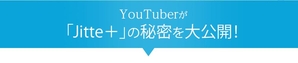 YOUTUBERが「Jitte+」の秘密を大公開!