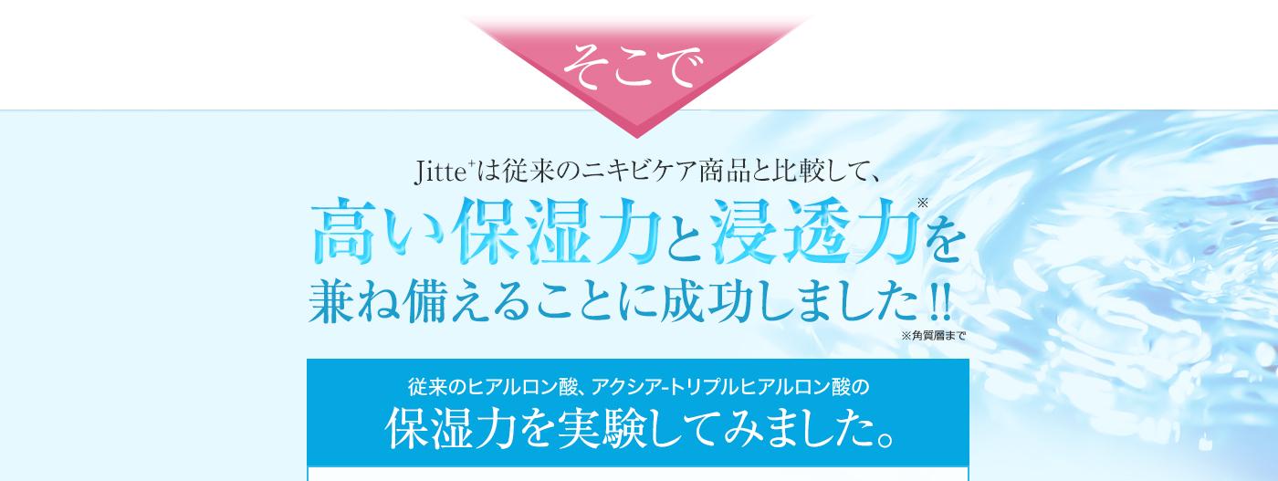 そこで Jitte+は従来のニキビケア商品と比較して、高い「保湿力」と「浸透力」を兼ね備えることに成功しました!!