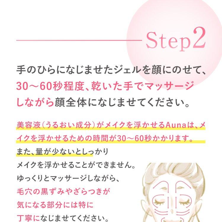 Step2 手のひらになじませたジェルを顔にのせて、30~60秒程度、乾いた手でマッサージしながら顔全体になじませてください。 美容液(うるおい成分)がメイクを浮かせるAunaは、メイクを浮かせるための時間が30~60秒かかります。 また、量が少ないとしっかりメイクを浮かせることができません。ゆっくりとマッサージしながら、毛穴の黒ずみやざらつきが気になる部分には特に丁寧になじませてください。
