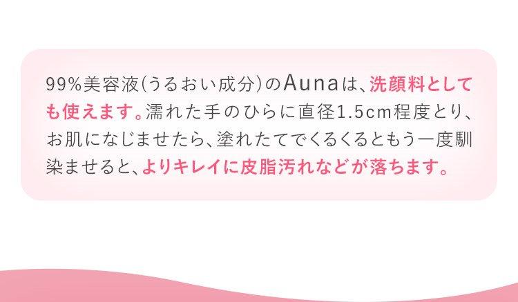 99%美容液(うるおい成分)のAunaは、洗顔料としても使えます。濡れた手のひらに直径1.5cm程度とり、お肌になじませたら、濡れたてでくるくるともう一度馴染ませると、よりキレイに皮脂汚れなどが落ちます。