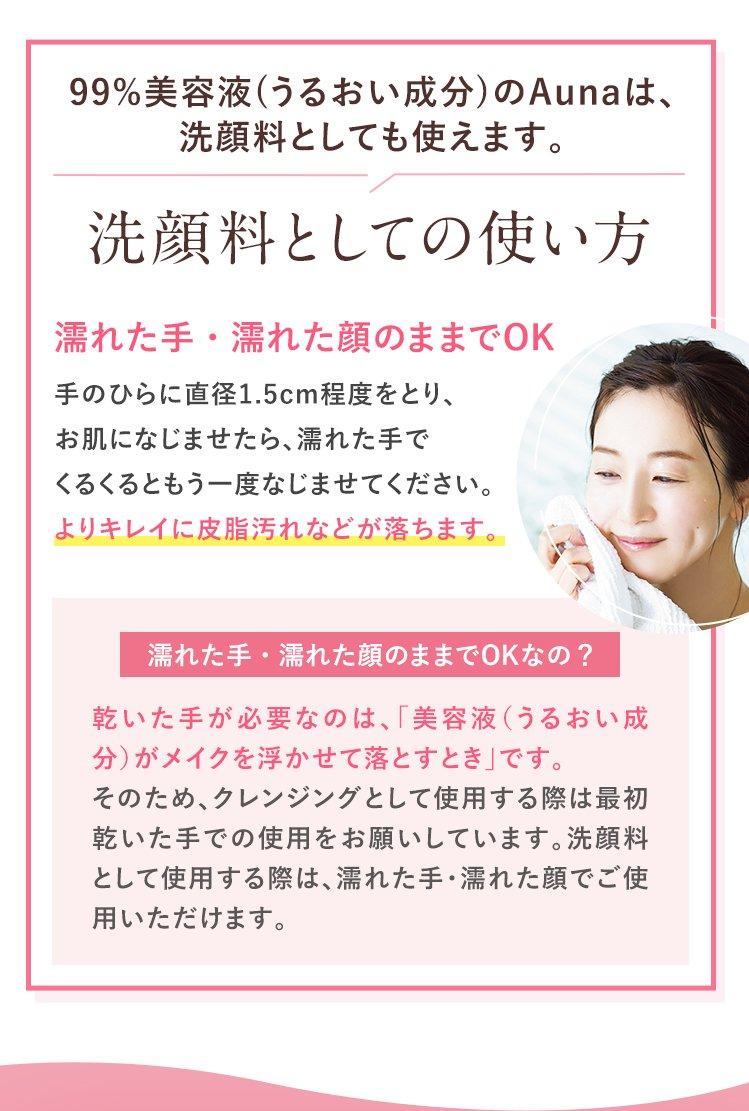 99%美容液(うるおい成分)のAunaは、洗顔料としても使えます。 洗顔料としての使い方 濡れた手・濡れた顔のままでOK 手のひらに直径1.5cm程度をとり、お肌になじませたら、濡れた手でくるくるともう一度なじませてください。 よりキレイに皮脂汚れなどが落ちます。 濡れた手・濡れた顔のままでOKなの? 乾いた手が必要なのは、「美容液(うるおい成分)がメイクを浮かせて落とすとき」です。 そのため、クレンジングとして使用する際は最初乾いた手での使用をお願いしています。洗顔料として使用する際は、濡れた手・濡れた顔でご使用いただけます。
