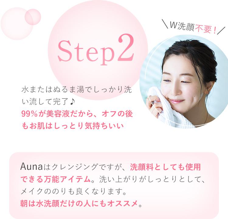 W洗顔不要! Step2 水またはぬるま湯でしっかり洗い流して完了♪99%が美容液だから、オフの後もお肌はしっとり気持ちいい Aunaはクレンジングですが、洗顔料としても使用できる万能アイテム。洗い上がりがしっとりとして、メイクののりも良くなります。朝は水洗顔だけの人にもオススメ。