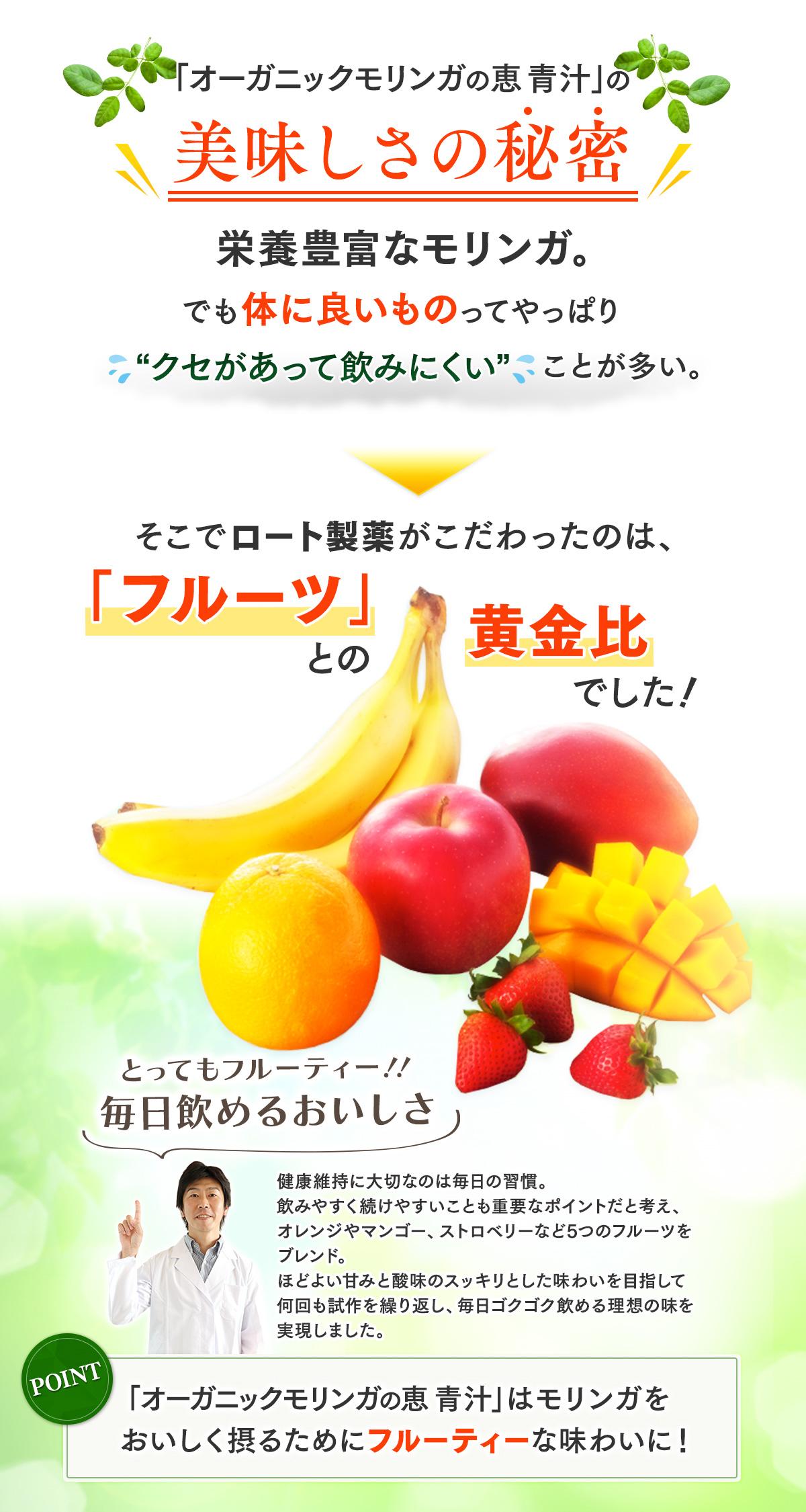 オーガニックモリンガの恵 青汁の美味しさの秘密 とってもフルーティー!!毎日飲めるおいしさ 健康維持に大切なのは毎日の習慣。飲みやすく続けやすいことも重要なポイントです。オレンジやマンゴー、ストロベリーなど5つのフルーツをブレンド。ほどよい甘みと酸味のスッキリとした味わいを目指して何千回と試作を繰り返し、毎日ゴクゴク飲める理想の味を実現しました。野菜だけでは摂ることのできないミネラルを補えるのも特徴です。