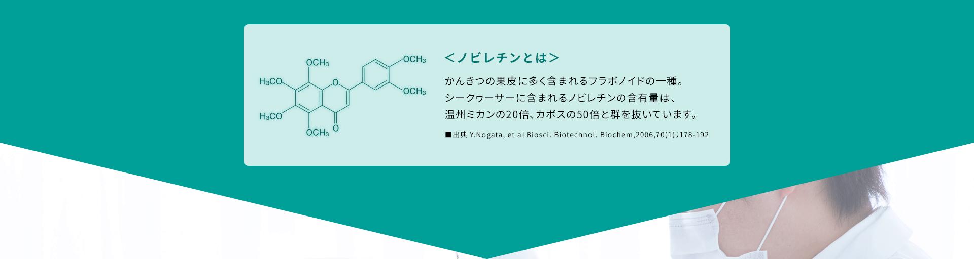 <ノビレチンとは>かんきつの果皮に多く含まれるフラボノイドの一種。シークヮーサーに含まれるノビレチンの含有量は、温州ミカンの20倍、カボスの50倍と群を抜いています。■出典 Y.Nogata, et al Biosci. Biotechnol. Biochem,2006,70(1);178-192