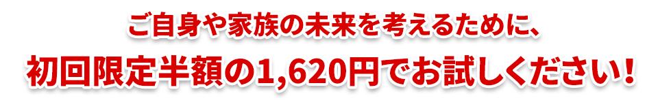 ご自身や家族の未来を考えるために、初回限定半額の1,620円でお試しください!