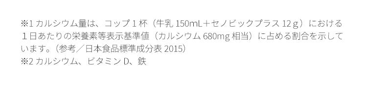 ※1 カルシウム量は、コップ1杯(牛乳150mL+セノビックプラス12g)におけるいます。(参考/日本食品標準成分表2015)※2 カルシウム、ビタミンD、鉄